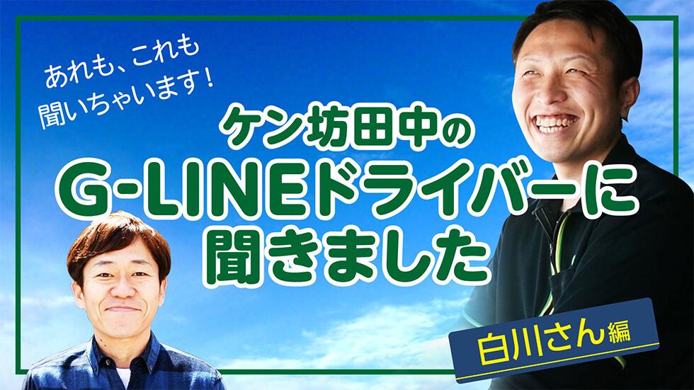 ケン坊田中のG-LINEドライバーに聞きました 白川さん編